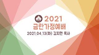 2021 금란 가정 예배 4월 13일 (화) - 김지현…