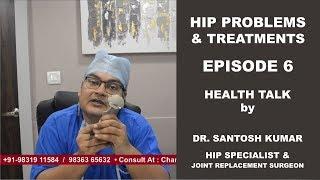 Hip Problems, Hip Treatments, Hip Replacement - Episode 6 - By Dr Santosh Kumar.