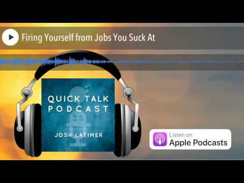 Firing Yourself from Jobs You Suck At