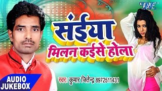 सईया मिलल कईसे होला - Saiya Milan Kaise Hola - Audio JukeBOX - Kumar Jitendra - Bhojpuri Songs 2017