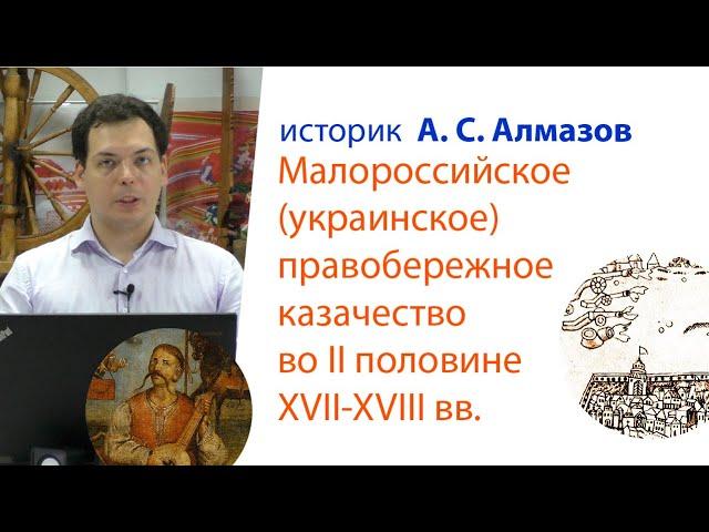 Лекция А. С. Алмазова: Малороссийское правобережное казачество во второй половине XVII-XVIII вв.