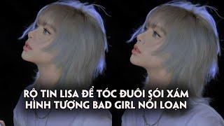 Rộ tin Lisa để tóc đuôi sói nhuộm màu xám cự bad girl cho màn debut solo
