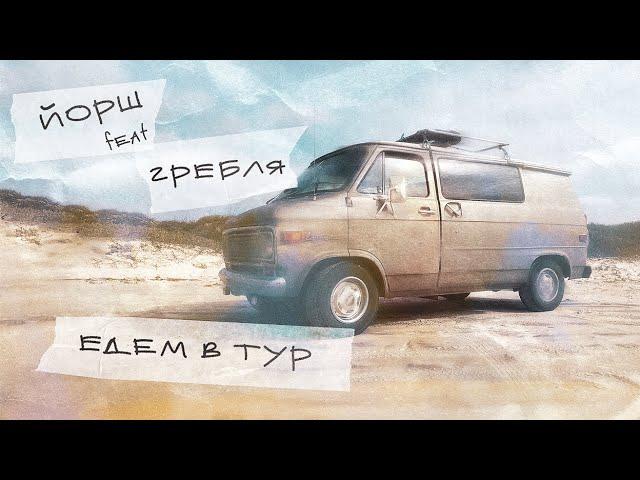 ЙОРШ feat ГРЕБЛЯ - ЕДЕМ В ТУР