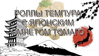 Роллы темпура с японским омлетом Томаго!