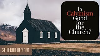 Is Calvinism Good for the Church?