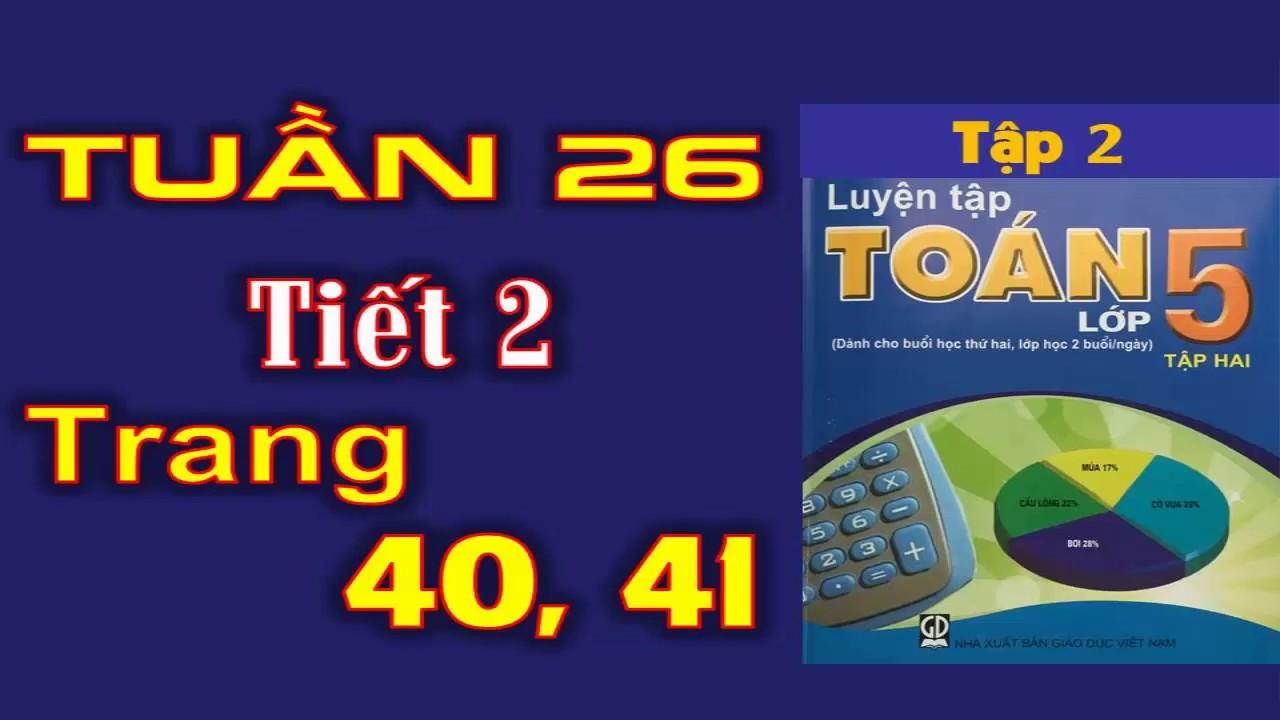Luyện Tập Toán 5 Tập 2 Trang 40+41- Tuần 26 Tiết 2