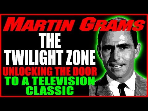 Twilight Zone: Unlocking The Door To A Television Classic & A Look at Rod Serling, Martin Grams