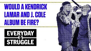 Would a Kendrick Lamar and J. Cole Album Be Fire? | Everyday Struggle