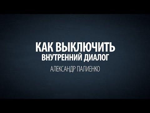 Как выключить внутренний диалог. Александр Палиенко.
