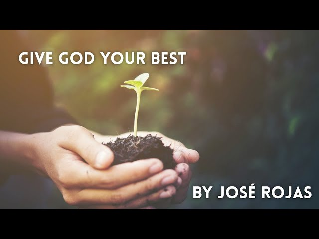 August 7, 2021. Give God Your Best. By José Rojas
