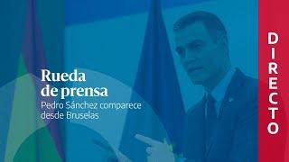 🔴 DIRECTO | Rueda de prensa de Pedro Sánchez desde Bruselas tras el Consejo Europeo