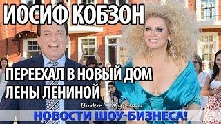 ИОСИФ КОБЗОН ПЕРЕЕХАЛ В НОВЫЙ ДОМ ЛЕНЫ ЛЕНИНОЙ