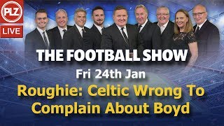 Roughie: Celtic Wrong To Complain About Boyd - The Football Show - Fri 24th Jan 2020.
