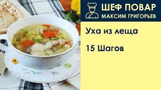 Уха из леща . Рецепт от шеф повара Максима Григорьева