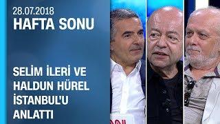 Selim İleri ve Haldun Hürel, İstanbul'u anlattı - Hafta Sonu 28.07.2018 Cumartesi