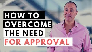 HOW TO OVERCOME THE NEED TO BE LIKED AND APPROVED