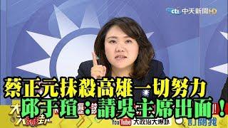 【精彩】蔡正元抹殺高雄一切努力?  邱于瑄:請吳主席出面講話!