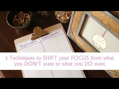 3 techniques to shift your focus from the don't want to the desire