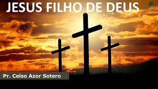 Jesus Filho de Deus | Pr. Celso Azor Sotero