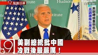 美副總統批中國 冷戰後最嚴厲!《9點換日線》2018.10.05