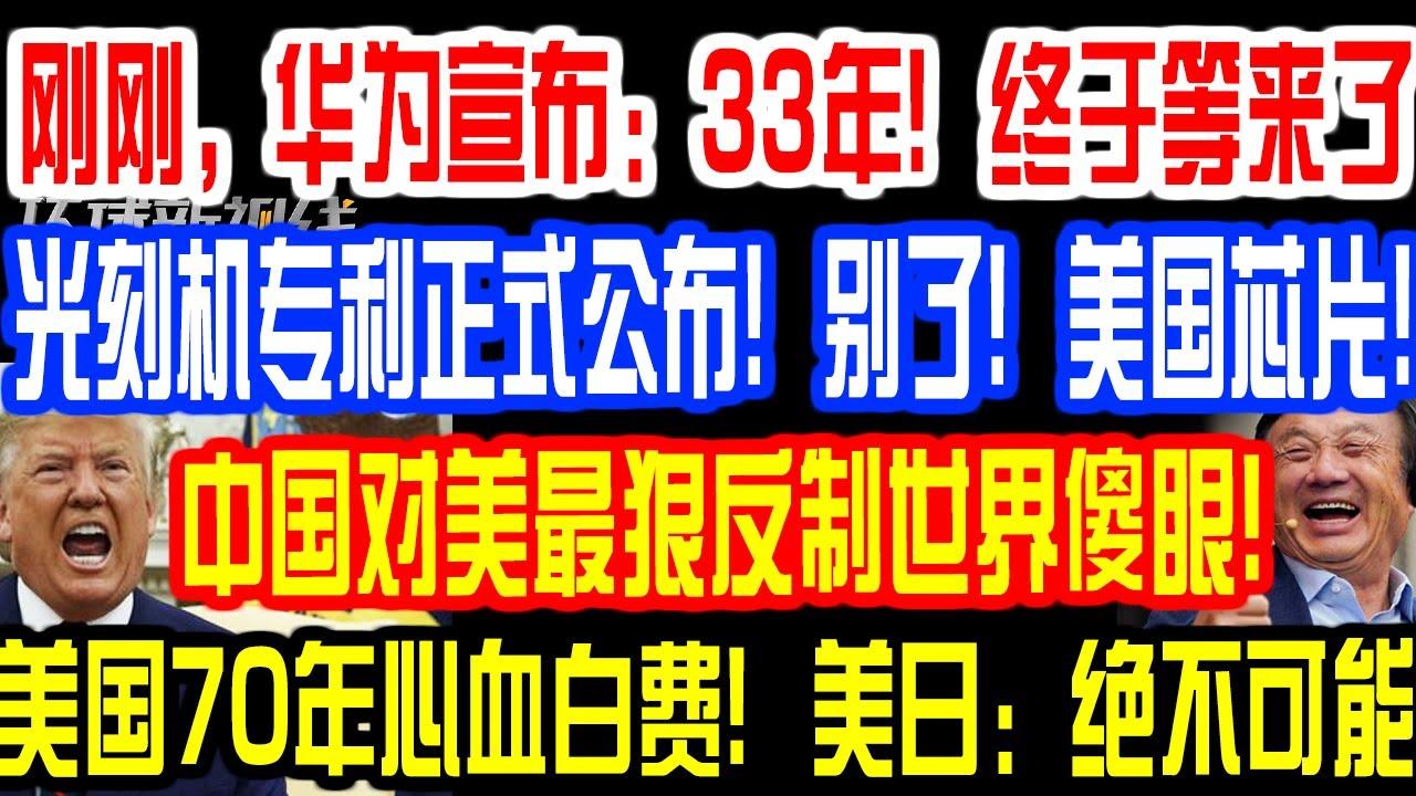 刚刚,华为宣布:33年!终于等来了!光刻机专利正式公布!别了!美国芯片!中国对美最狠反制世界傻眼!美国70年心血白费!美日:绝不可能!