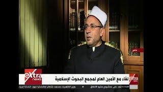 الآن| لقاء خاص مع الأمين العام لمجمع البحوث الإسلامية