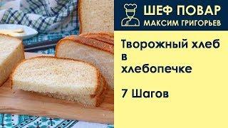 Творожный хлеб в хлебопечке . Рецепт от шеф повара Максима Григорьева