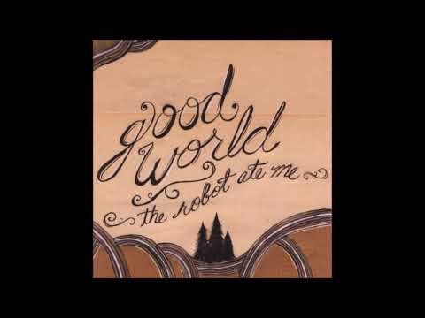 The Robot Ate Me-  Good World (full album)