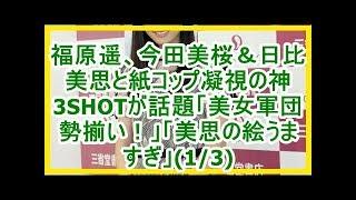 福原遥、今田美桜&日比美思と紙コップ凝視の神3SHOTが話題「美女軍団勢...