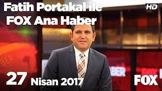 27 Nisan 2017 Fatih Portakal ile FOX Ana Haber