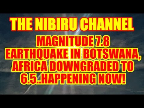 NIBIRU PLANET X NEWS-7.8 MAGNITUDE EARTHQUAKE IN BOTSWANA, AFRICA DOWNGRADED TO 6.5..WATCH NOW!