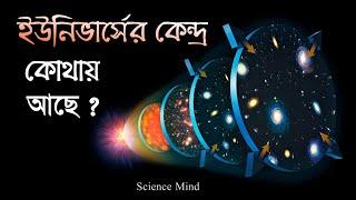 আমাদের ইউনিভার্সের কেন্দ্র কোথায় অবস্থিত আছে?| Center of the universe| [Science Mind Bangla]