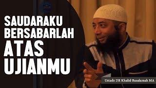 Download lagu Saudaraku, Bersabarlah atas ujianmu, Ustadz DR Khalid Basalamah, MA