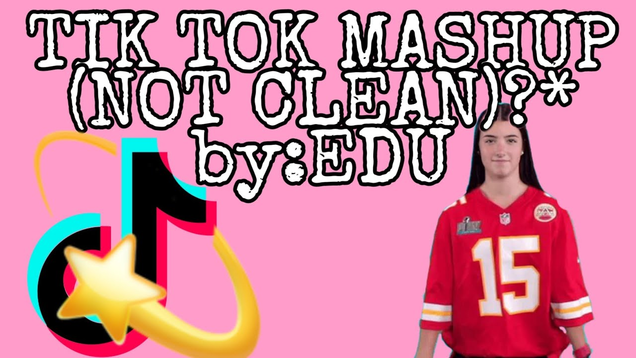 TIK TOK MASHUP *NOT CLEAN*) by:EDU