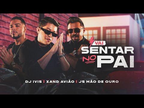 VAI SENTAR NO PAI – DJ Ivis, Xand Avião, JS O Mão de Ouro