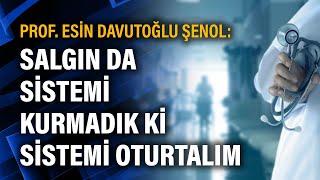Prof. Esin Davutoğlu Şenol: Salgın da sistemi kurmadık ki sistemi oturtalım