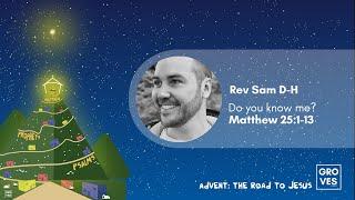 """Do you know me?"" - Rev Sam DH -Matthew 25:1-13 - Advent: Road to Jesus."