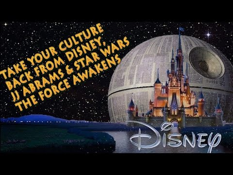 TAKE YOUR CULTURE BACK FROM DISNEY, JJ ABRAMS & STAR WARS THE FORCE AWAKENS