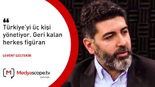 """Levent Gültekin: """"Türkiye'yi üç kişi yönetiyor. Geri kalan herkes figüran"""""""