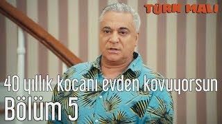 Türk Malı 5. Bölüm - 40 Yıllık Kocanı Evden Kovuyorsun