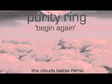 Purity Ring Begin Again (The Clouds Below Remix)