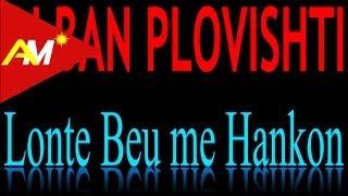 Alban Plovishti - Lonte beu me hankon (Video - Tekst)