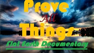 Flat Earth Documentary - Prove All Things YouTube Documentary