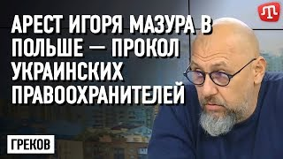 Греков: Арест Игоря Мазура в Польше — прокол украинских правоохранителей