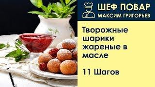Творожные шарики жареные в масле . Рецепт от шеф повара Максима Григорьева
