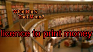 What does licence to print money mean?