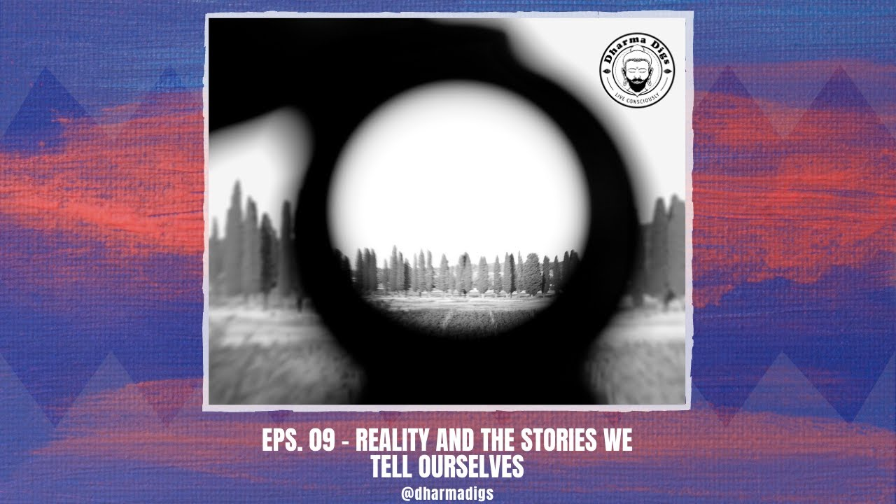 Dharma Digs - Ep. 10 - Reality & the Stories We Tell Ourselves