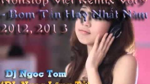 nonstop vit remix  bom tn hay nht nm 2012 2013  dj ngc lng t dj ngc tom