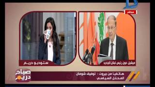 صباح دريم | محلل سياسي من لبنان يكشف أهم الملفات التي يبدأ بها الرئيس الجديد ميشيل عون