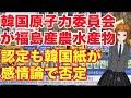 韓国原子力委員会が福島産の水産物を肯定も感情だけで否定する・・